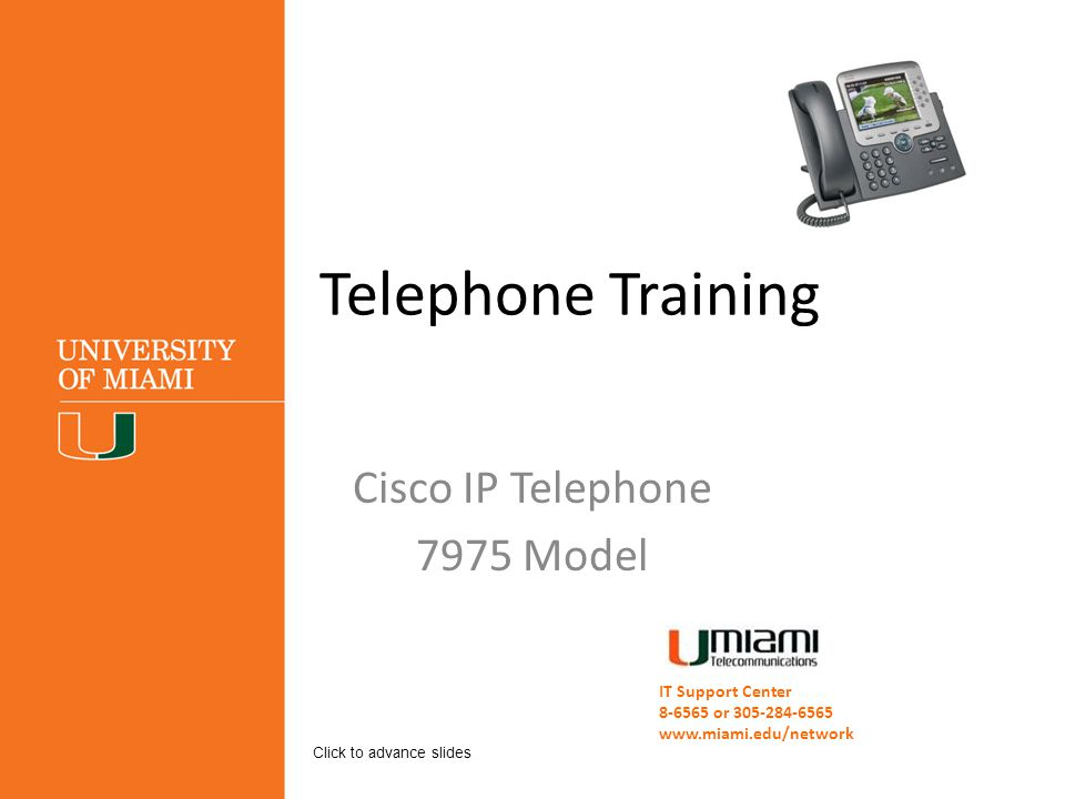 Telephone Training Cisco IP Telephone 7975 Model IT Support Center 8-6565 or 305-284-6565 www.miami.edu/network Click to advance slides