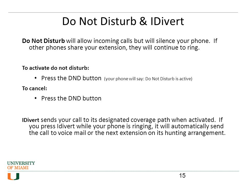 Do Not Disturb & IDivert 15 Do Not Disturb will allow incoming calls but will silence your phone. If other phones share your extension, they will cont