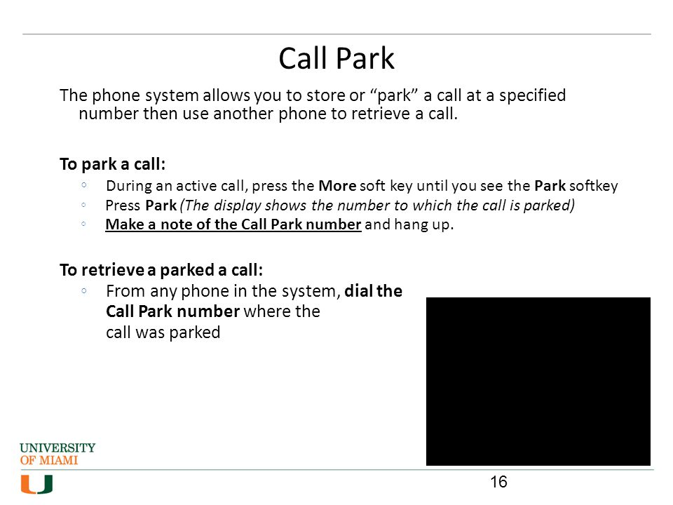 Call Park 16 The phone system allows you to store or park a call at a specified number then use another phone to retrieve a call. To park a call: Duri