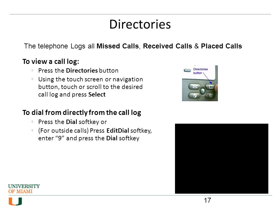 Directories 17 To view a call log: Press the Directories button Using the touch screen or navigation button, touch or scroll to the desired call log a