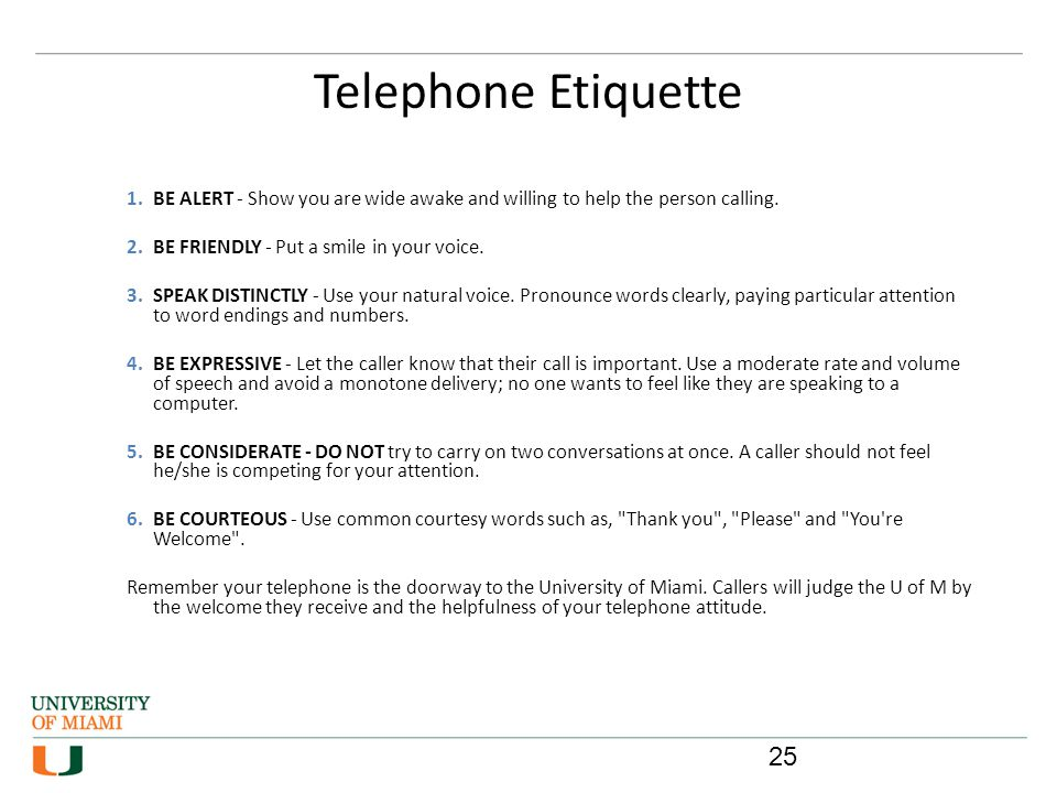 Telephone Etiquette 25 1.BE ALERT - Show you are wide awake and willing to help the person calling. 2.BE FRIENDLY - Put a smile in your voice. 3.SPEAK
