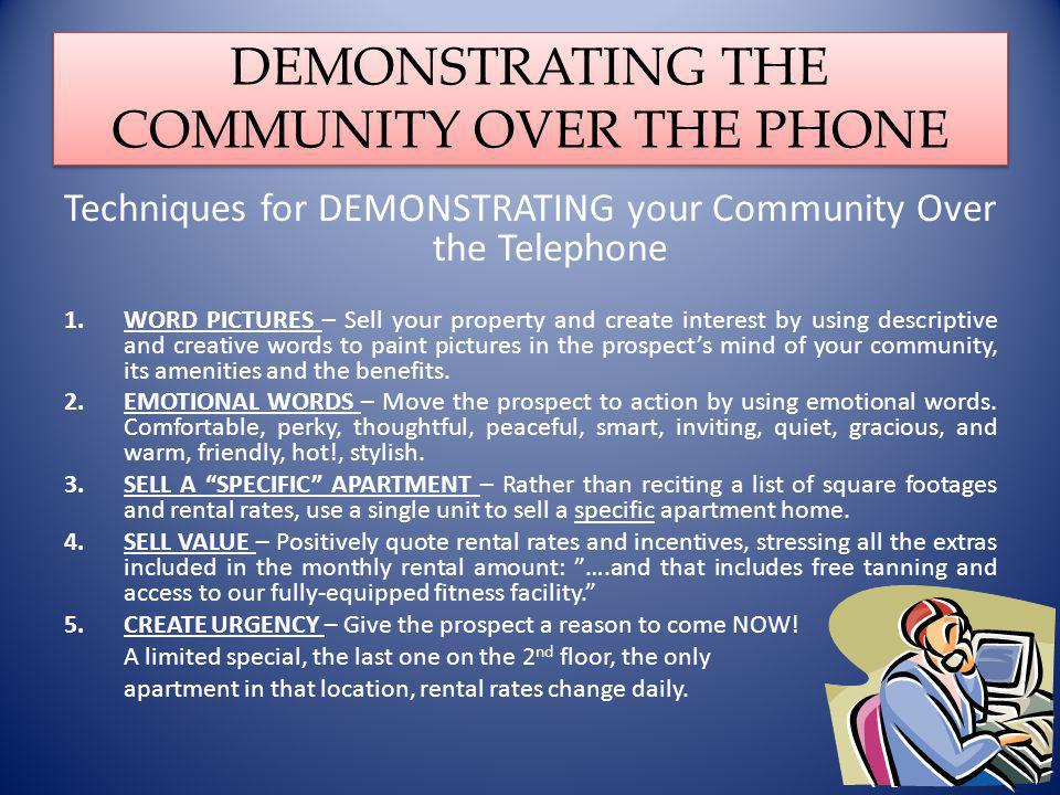 DEMONSTRATING THE COMMUNITY OVER THE PHONE Techniques for DEMONSTRATING your Community Over the Telephone 1.WORD PICTURES – Sell your property and create interest by using descriptive and creative words to paint pictures in the prospects mind of your community, its amenities and the benefits.