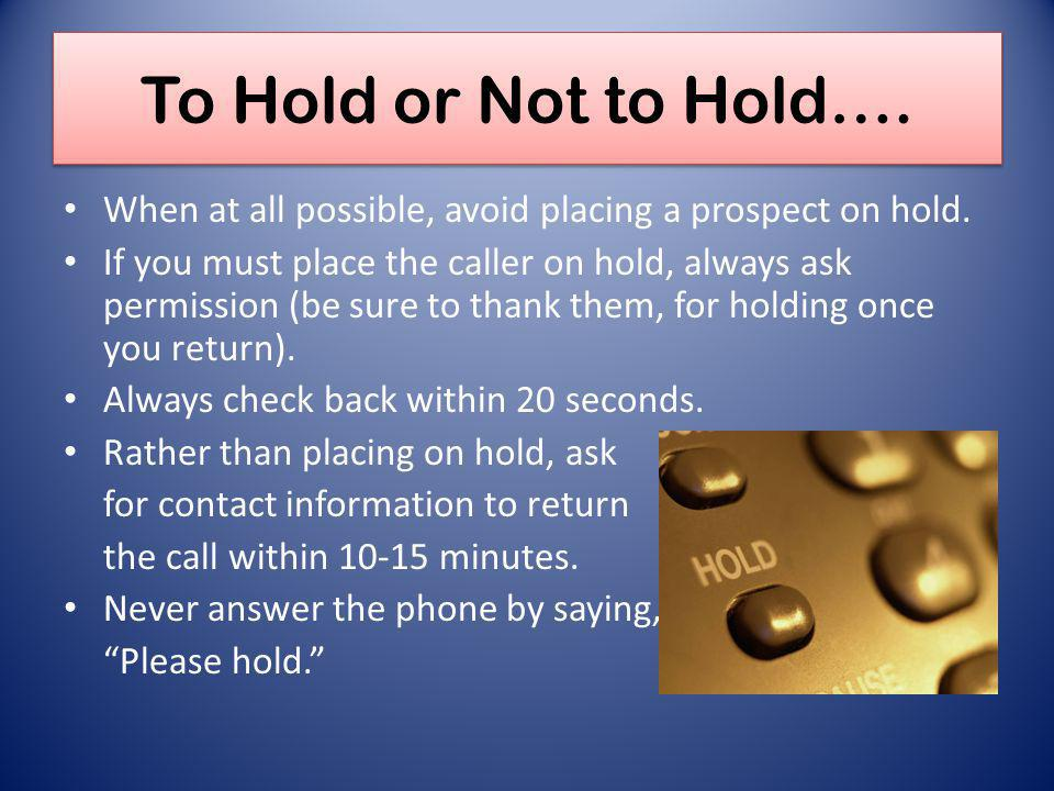 To Hold or Not to Hold…. When at all possible, avoid placing a prospect on hold. If you must place the caller on hold, always ask permission (be sure