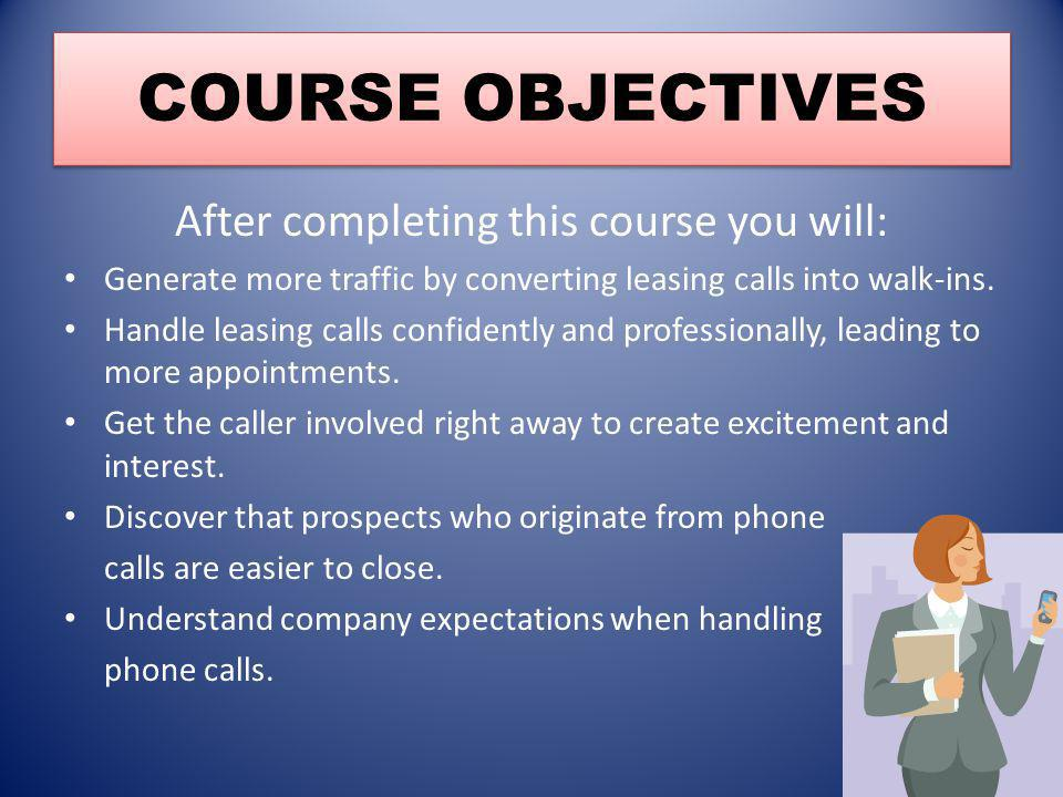 COURSE OBJECTIVES After completing this course you will: Generate more traffic by converting leasing calls into walk-ins. Handle leasing calls confide