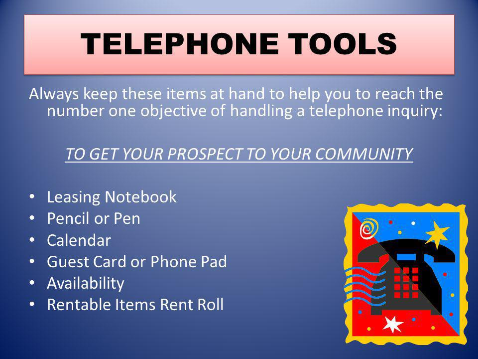 TELEPHONE TOOLS Always keep these items at hand to help you to reach the number one objective of handling a telephone inquiry: TO GET YOUR PROSPECT TO YOUR COMMUNITY Leasing Notebook Pencil or Pen Calendar Guest Card or Phone Pad Availability Rentable Items Rent Roll