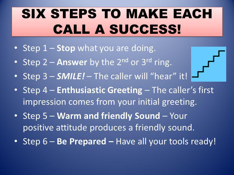 SIX STEPS TO MAKE EACH CALL A SUCCESS! Step 1 – Stop what you are doing. Step 2 – Answer by the 2 nd or 3 rd ring. Step 3 – SMILE! – The caller will h