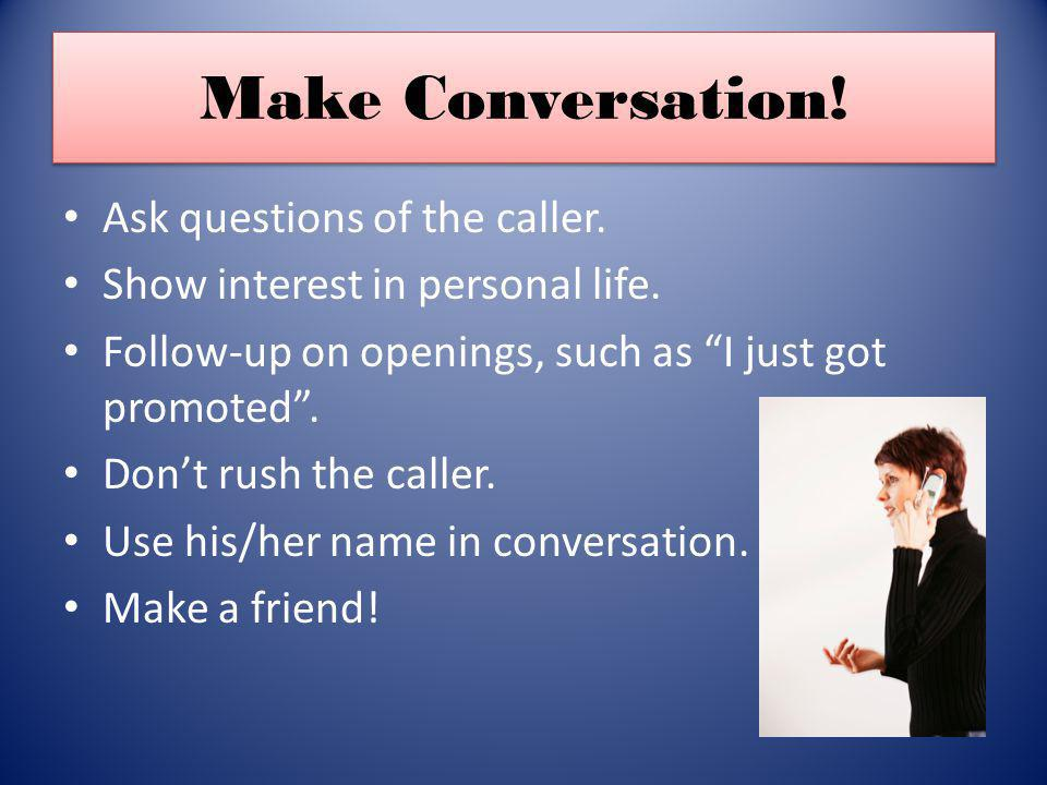 Make Conversation! Ask questions of the caller. Show interest in personal life. Follow-up on openings, such as I just got promoted. Dont rush the call