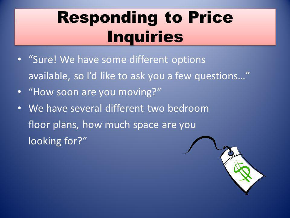 Responding to Price Inquiries Sure! We have some different options available, so Id like to ask you a few questions… How soon are you moving? We have