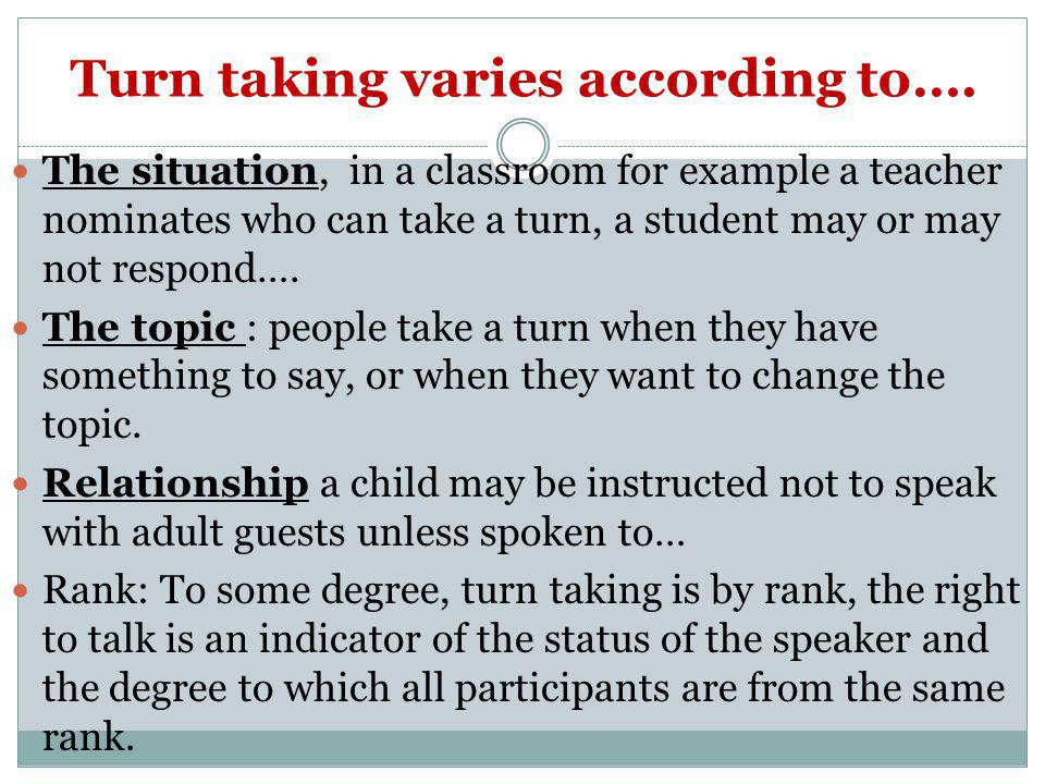 Turn taking varies according to…. The situation, in a classroom for example a teacher nominates who can take a turn, a student may or may not respond…