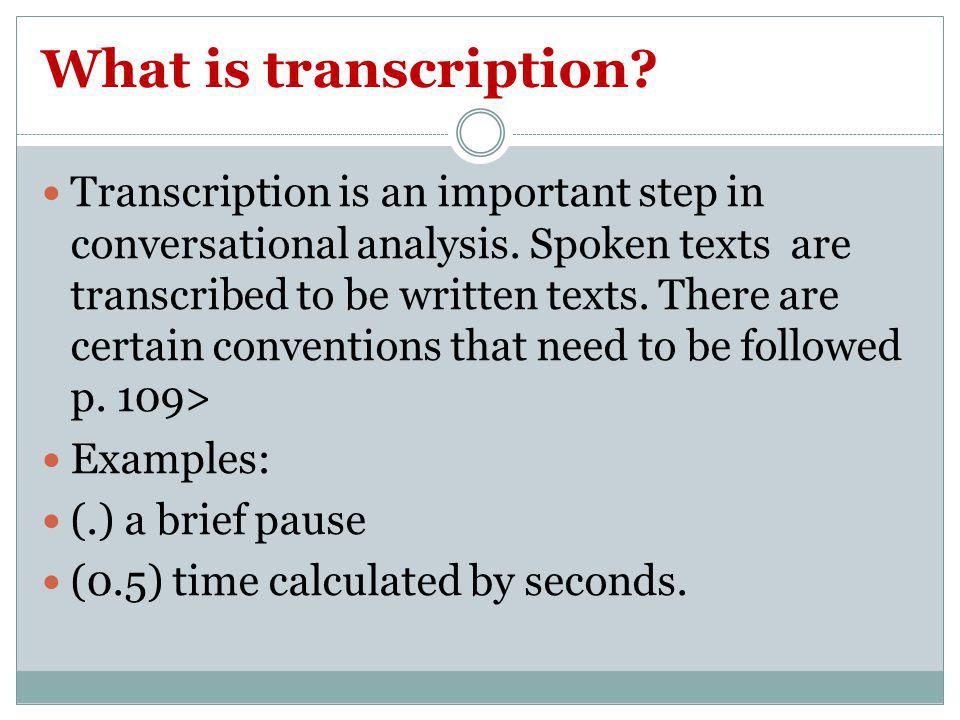 What is transcription? Transcription is an important step in conversational analysis. Spoken texts are transcribed to be written texts. There are cert