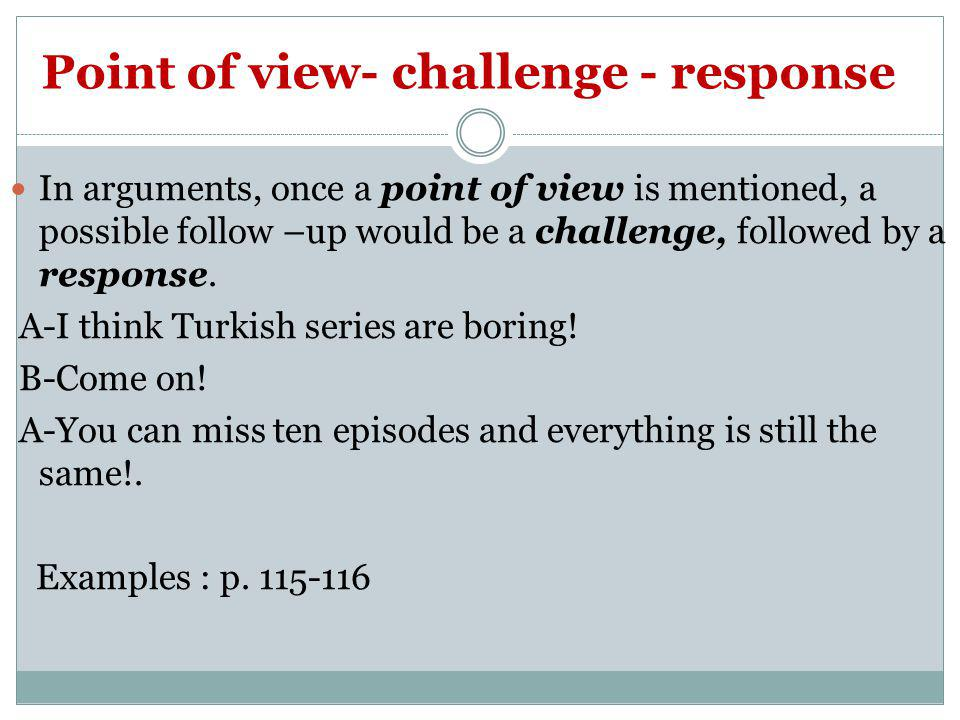 Point of view- challenge - response In arguments, once a point of view is mentioned, a possible follow –up would be a challenge, followed by a respons