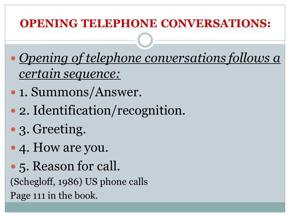 OPENING TELEPHONE CONVERSATIONS: Opening of telephone conversations follows a certain sequence: 1. Summons/Answer. 2. Identification/recognition. 3. G