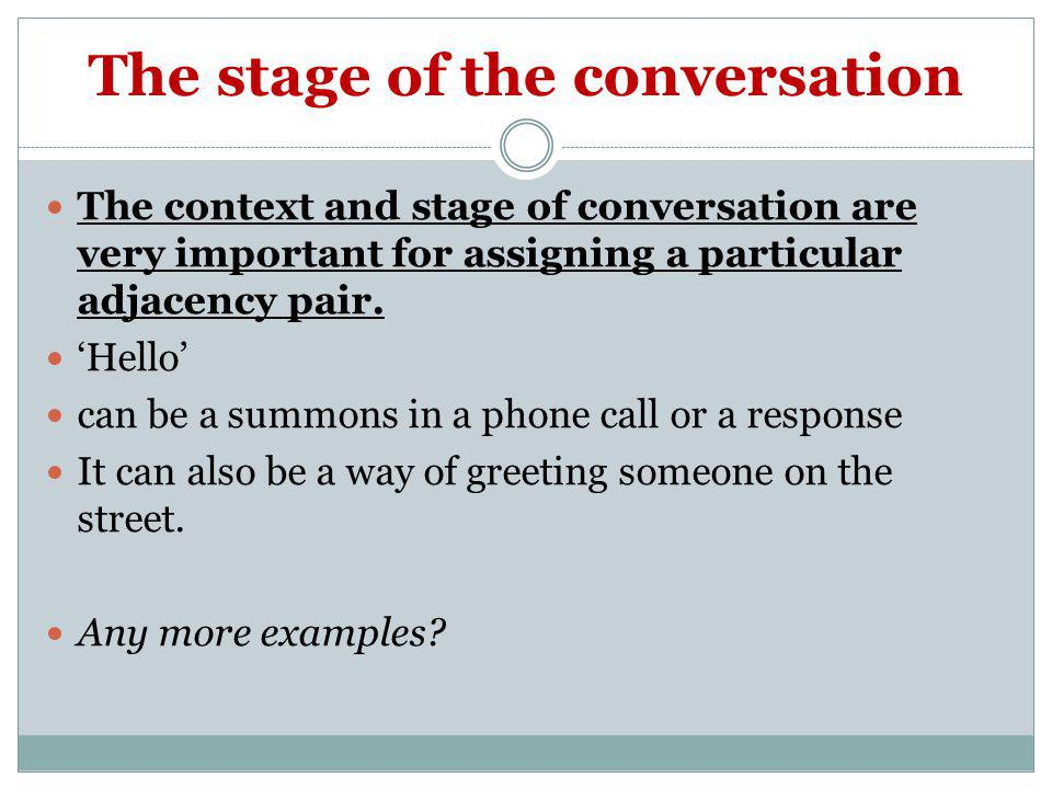 The stage of the conversation The context and stage of conversation are very important for assigning a particular adjacency pair. Hello can be a summo