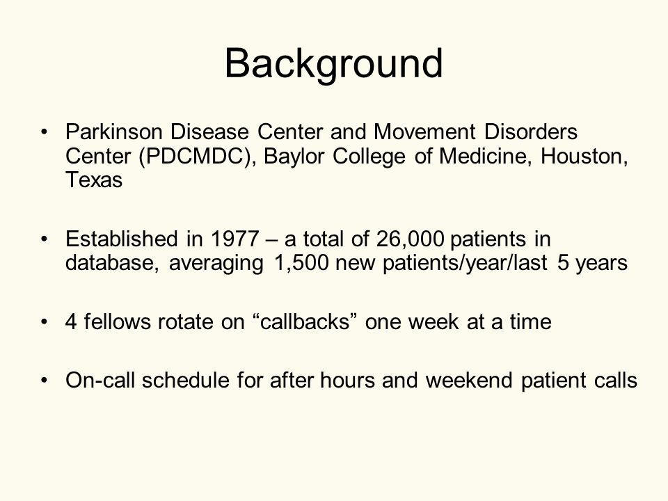 Background Parkinson Disease Center and Movement Disorders Center (PDCMDC), Baylor College of Medicine, Houston, Texas Established in 1977 – a total of 26,000 patients in database, averaging 1,500 new patients/year/last 5 years 4 fellows rotate on callbacks one week at a time On-call schedule for after hours and weekend patient calls