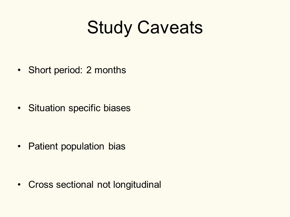 Study Caveats Short period: 2 months Situation specific biases Patient population bias Cross sectional not longitudinal