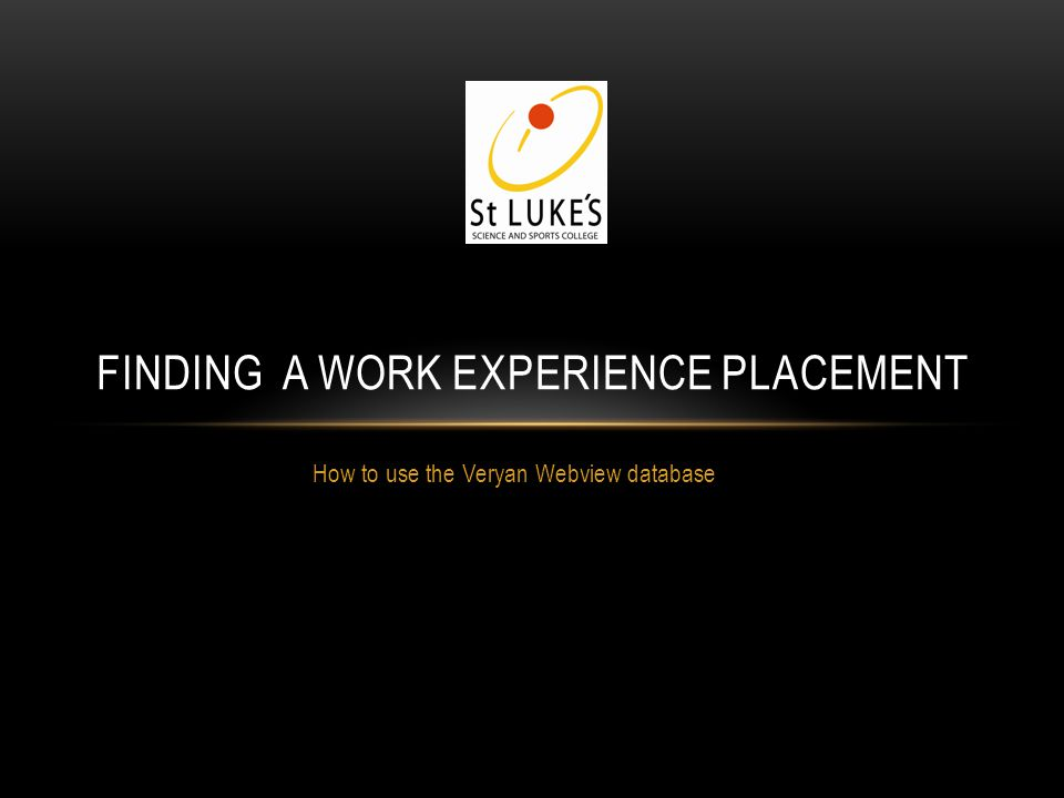 How to use the Veryan Webview database FINDING A WORK EXPERIENCE PLACEMENT