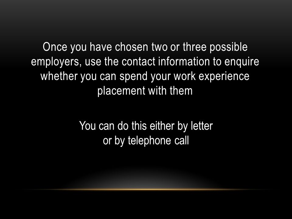 Once you have chosen two or three possible employers, use the contact information to enquire whether you can spend your work experience placement with them You can do this either by letter or by telephone call