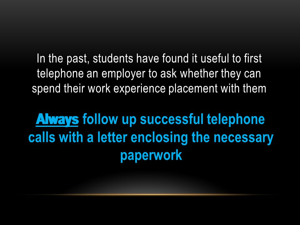 In the past, students have found it useful to first telephone an employer to ask whether they can spend their work experience placement with them Always follow up successful telephone calls with a letter enclosing the necessary paperwork Always