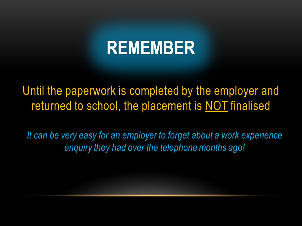 Until the paperwork is completed by the employer and returned to school, the placement is NOT finalised It can be very easy for an employer to forget about a work experience enquiry they had over the telephone months ago.