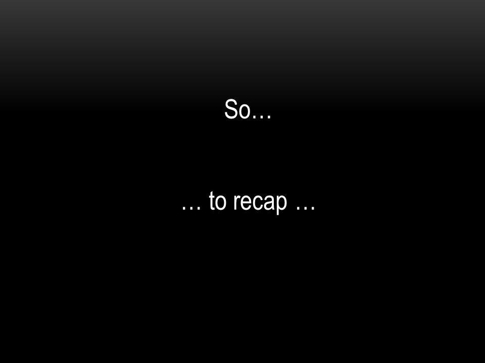 … to recap … So…