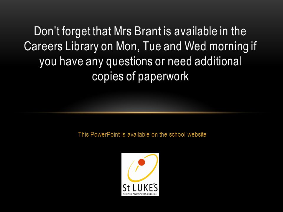This PowerPoint is available on the school website Dont forget that Mrs Brant is available in the Careers Library on Mon, Tue and Wed morning if you have any questions or need additional copies of paperwork