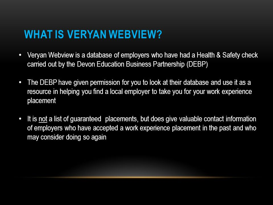 Veryan Webview is a database of employers who have had a Health & Safety check carried out by the Devon Education Business Partnership (DEBP) The DEBP have given permission for you to look at their database and use it as a resource in helping you find a local employer to take you for your work experience placement It is not a list of guaranteed placements, but does give valuable contact information of employers who have accepted a work experience placement in the past and who may consider doing so again WHAT IS VERYAN WEBVIEW?