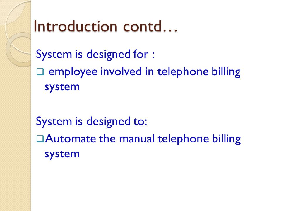 Introduction contd… System is designed for : employee involved in telephone billing system System is designed to: Automate the manual telephone billing system