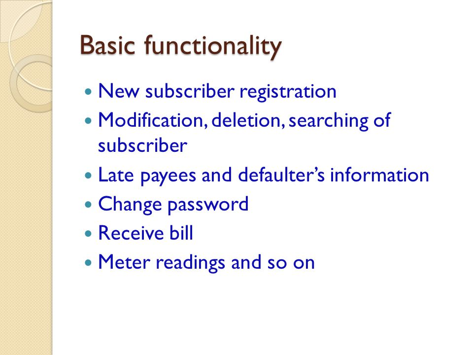 Basic functionality New subscriber registration Modification, deletion, searching of subscriber Late payees and defaulters information Change password Receive bill Meter readings and so on