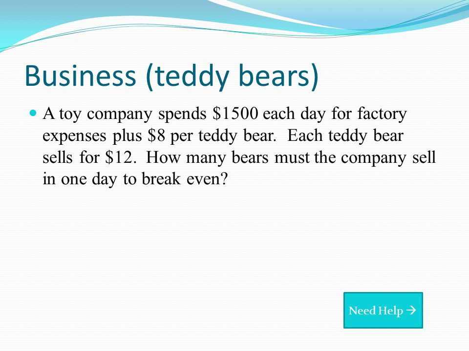 Business (teddy bears) A toy company spends $1500 each day for factory expenses plus $8 per teddy bear.