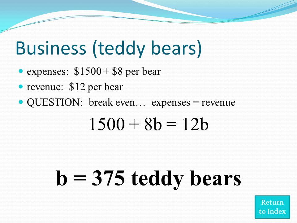 Business (teddy bears) expenses: $1500 + $8 per bear revenue: $12 per bear QUESTION: break even… expenses = revenue 1500 + 8b = 12b b = 375 teddy bears Return to Index