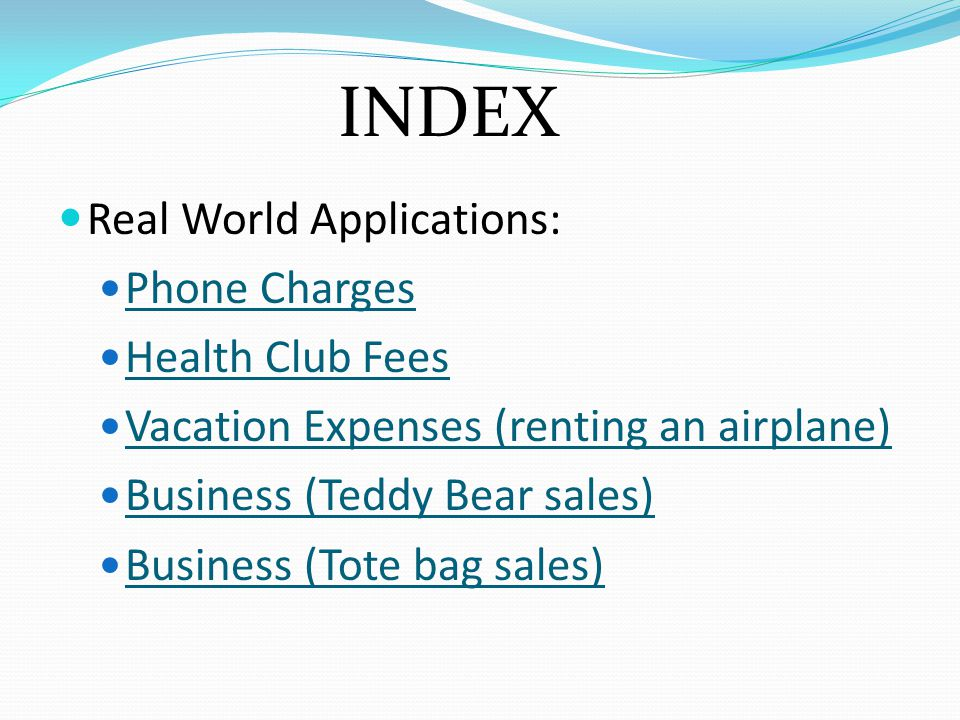 Real World Applications: Phone Charges Health Club Fees Vacation Expenses (renting an airplane) Business (Teddy Bear sales) Business (Tote bag sales) INDEX