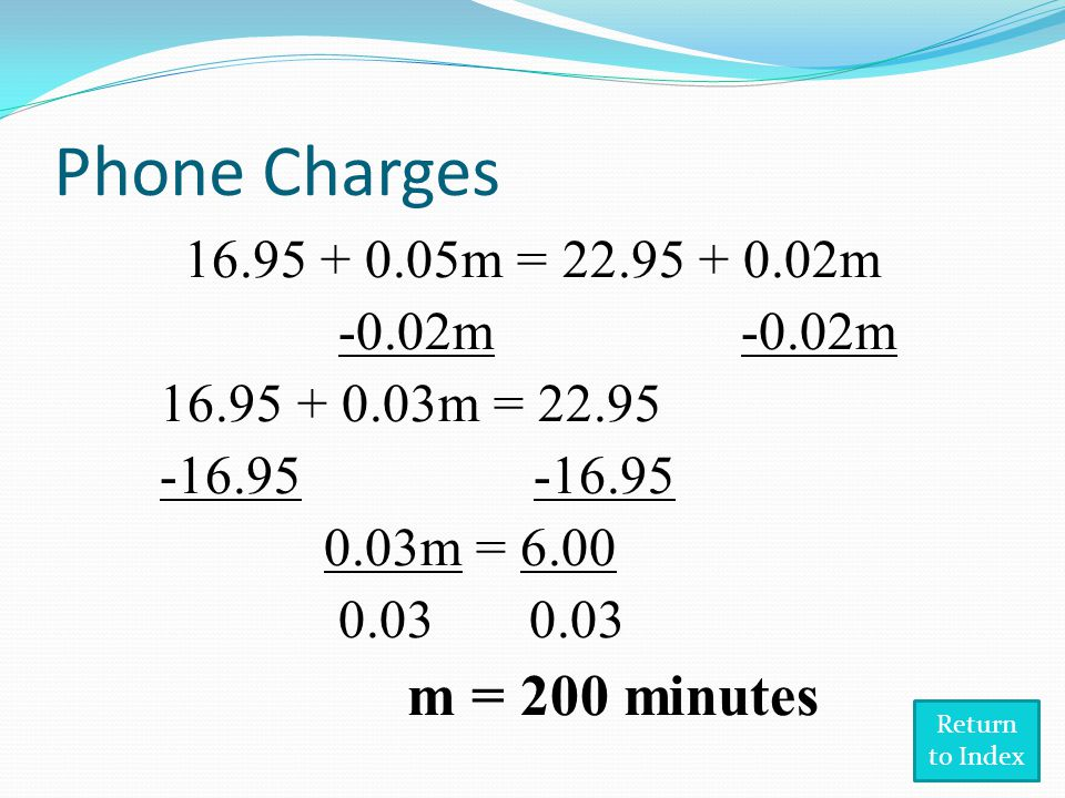 Phone Charges 16.95 + 0.05m = 22.95 + 0.02m -0.02m -0.02m 16.95 + 0.03m = 22.95 -16.95 -16.95 0.03m = 6.00 0.03 0.03 m = 200 minutes Return to Index