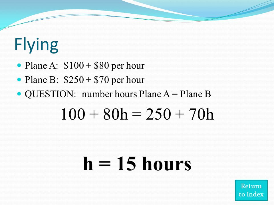 Flying Plane A: $100 + $80 per hour Plane B: $250 + $70 per hour QUESTION: number hours Plane A = Plane B 100 + 80h = 250 + 70h h = 15 hours Return to Index