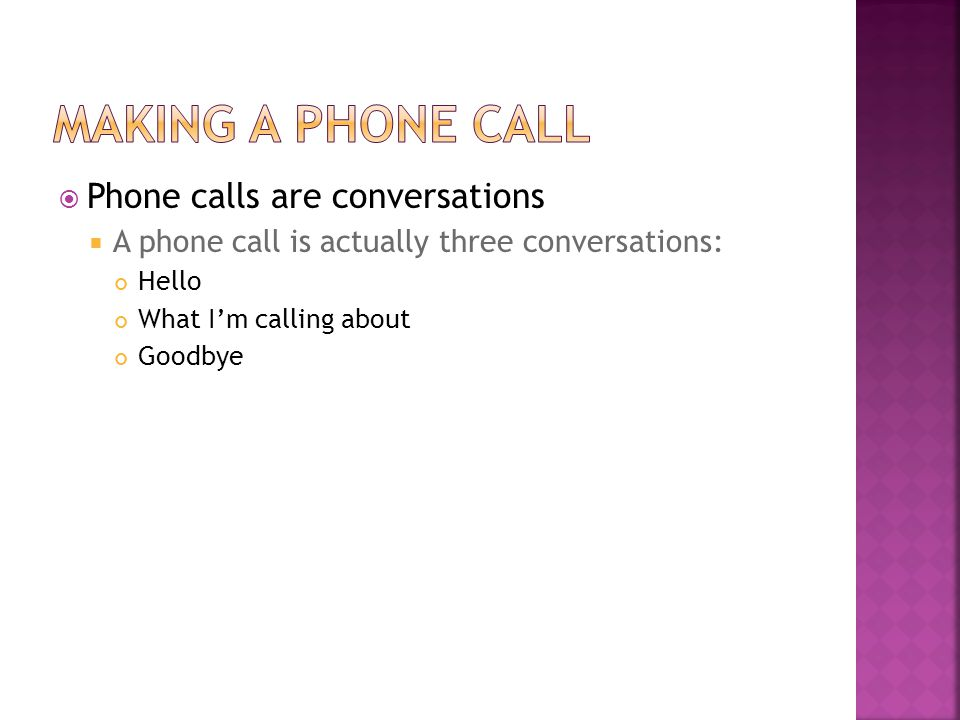 Phone calls are conversations A phone call is actually three conversations: Hello What Im calling about Goodbye
