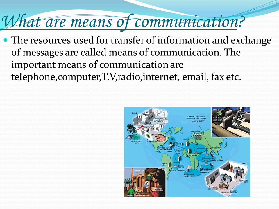 What are means of communication? The resources used for transfer of information and exchange of messages are called means of communication. The import