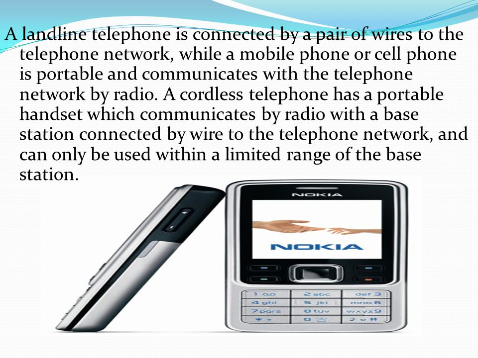 A landline telephone is connected by a pair of wires to the telephone network, while a mobile phone or cell phone is portable and communicates with th