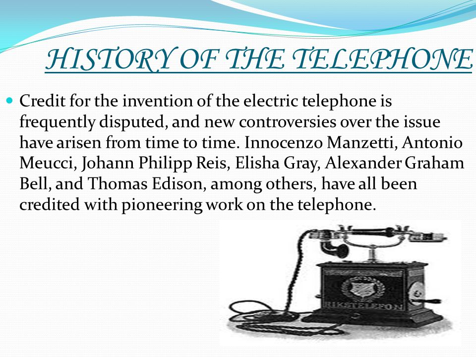 HISTORY OF THE TELEPHONE Credit for the invention of the electric telephone is frequently disputed, and new controversies over the issue have arisen f