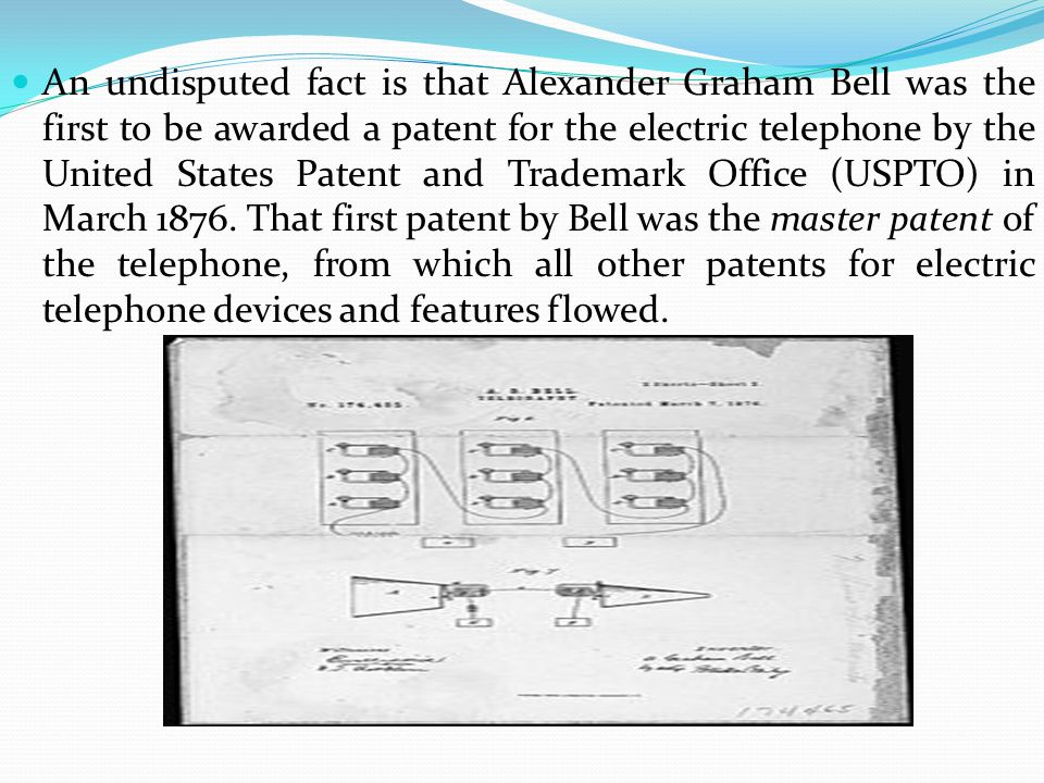 An undisputed fact is that Alexander Graham Bell was the first to be awarded a patent for the electric telephone by the United States Patent and Trade