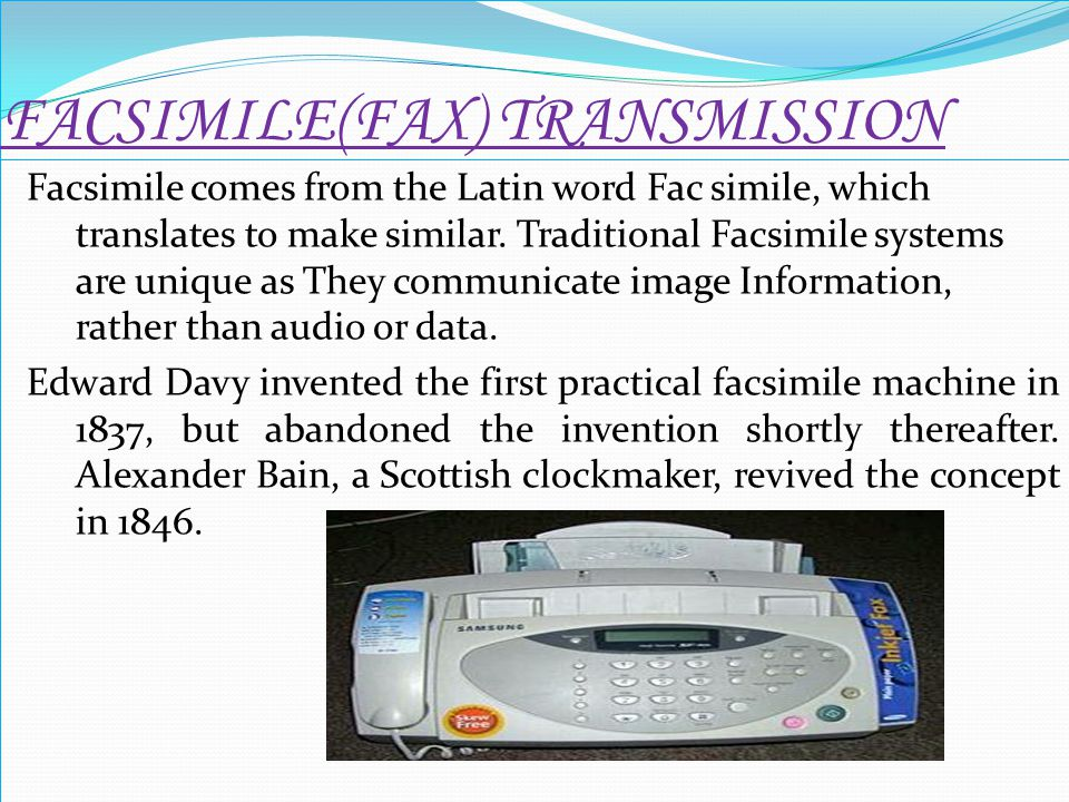 FACSIMILE(FAX) TRANSMISSION Facsimile comes from the Latin word Fac simile, which translates to make similar. Traditional Facsimile systems are unique