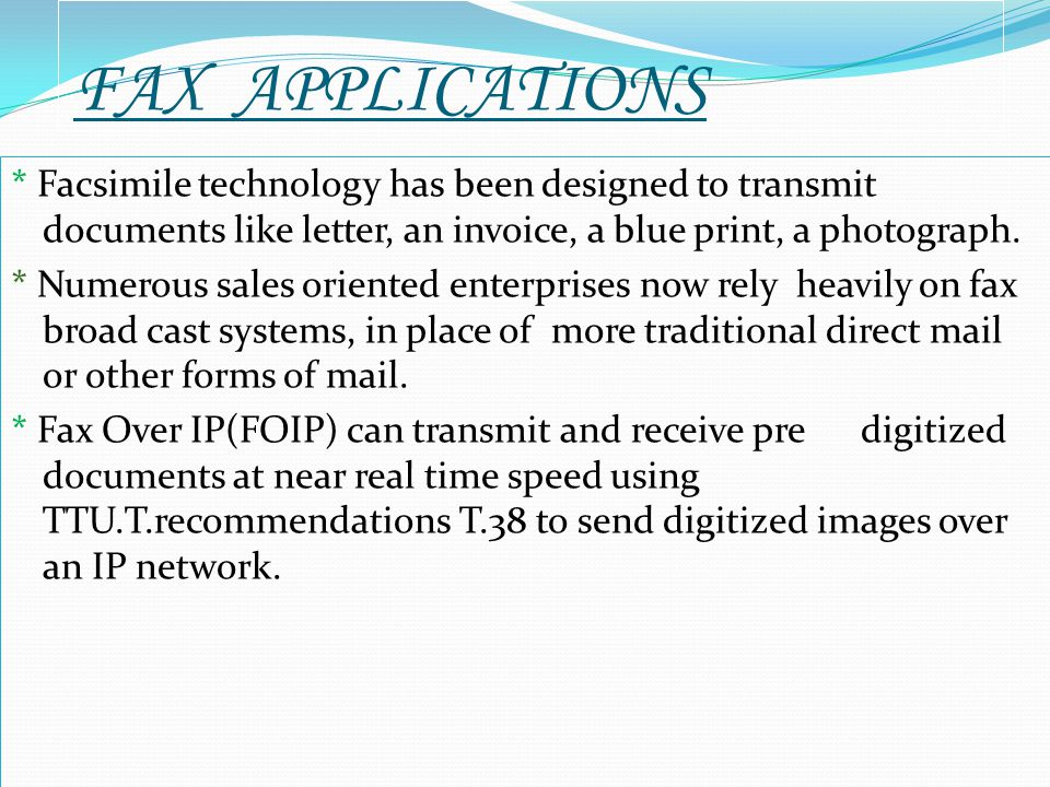 FAX APPLICATIONS * Facsimile technology has been designed to transmit documents like letter, an invoice, a blue print, a photograph. * Numerous sales