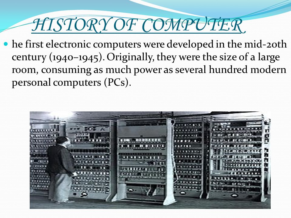 HISTORY OF COMPUTER he first electronic computers were developed in the mid-20th century (1940–1945). Originally, they were the size of a large room,