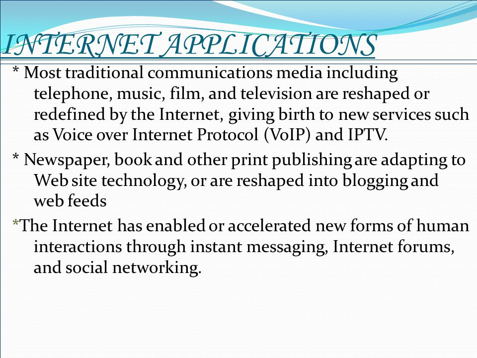 INTERNET APPLICATIONS * Most traditional communications media including telephone, music, film, and television are reshaped or redefined by the Intern