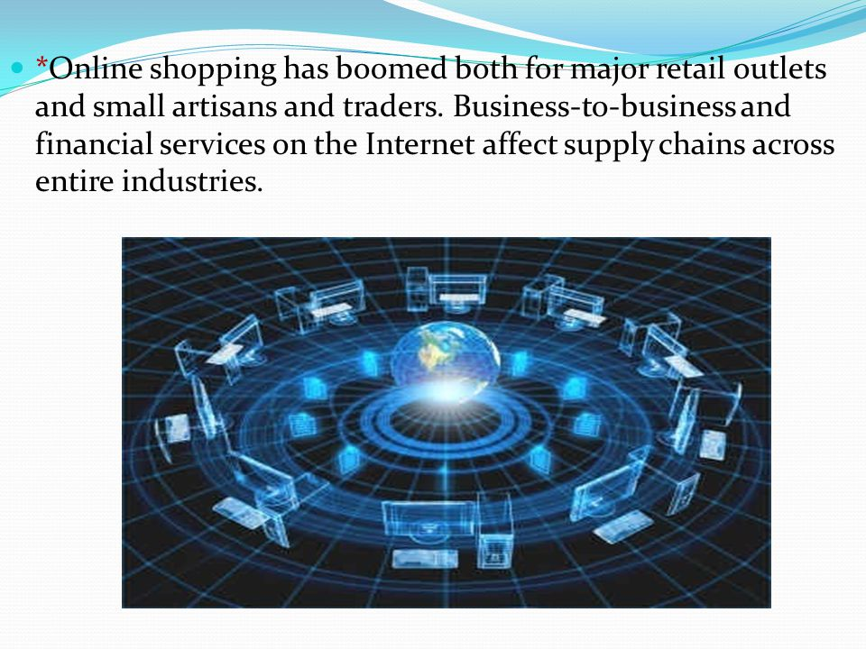 *Online shopping has boomed both for major retail outlets and small artisans and traders. Business-to-business and financial services on the Internet