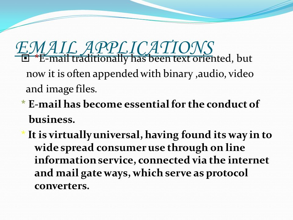 EMAIL APPLICATIONS *E-mail traditionally has been text oriented, but now it is often appended with binary,audio, video and image files. * E-mail has b