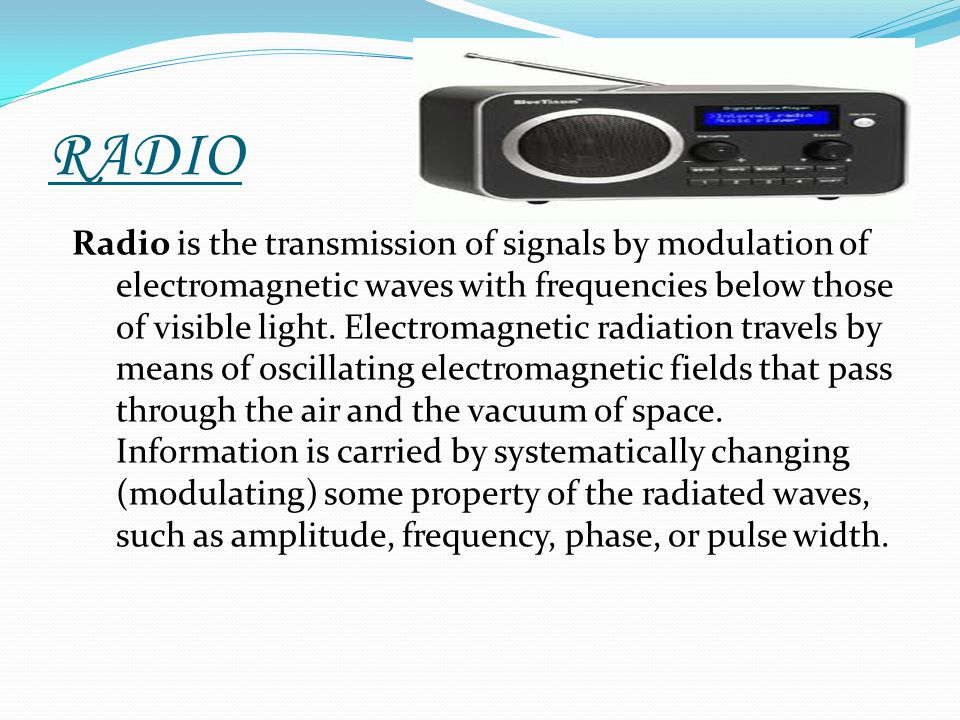 RADIO Radio is the transmission of signals by modulation of electromagnetic waves with frequencies below those of visible light. Electromagnetic radia