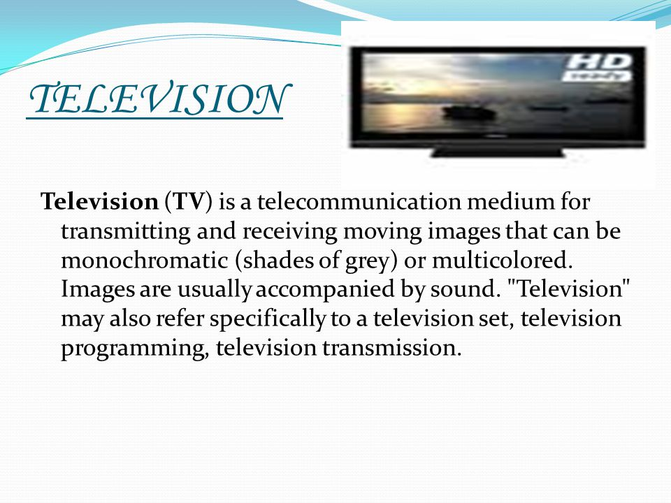 TELEVISION Television (TV) is a telecommunication medium for transmitting and receiving moving images that can be monochromatic (shades of grey) or mu