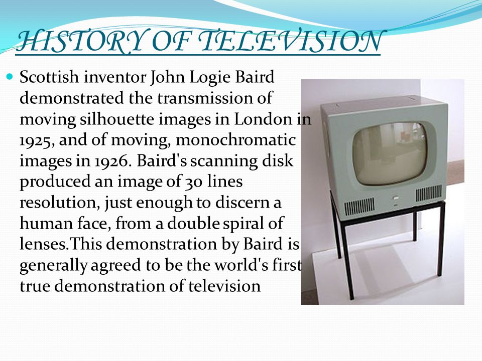 HISTORY OF TELEVISION Scottish inventor John Logie Baird demonstrated the transmission of moving silhouette images in London in 1925, and of moving, m