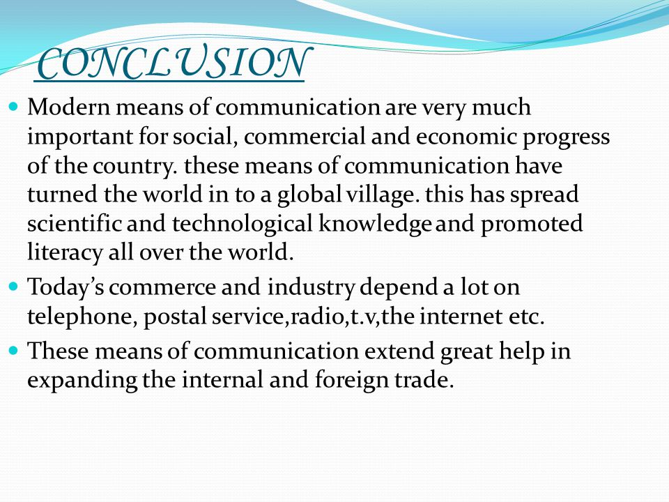 CONCLUSION Modern means of communication are very much important for social, commercial and economic progress of the country. these means of communica