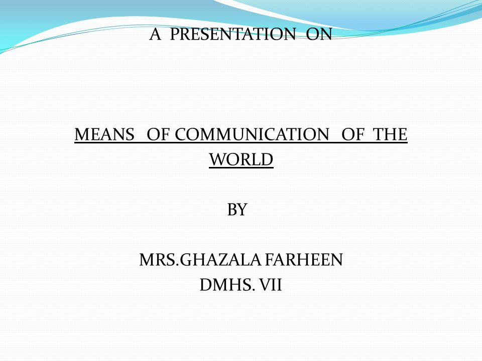 A PRESENTATION ON MEANS OF COMMUNICATION OF THE WORLD BY MRS.GHAZALA FARHEEN DMHS. VII