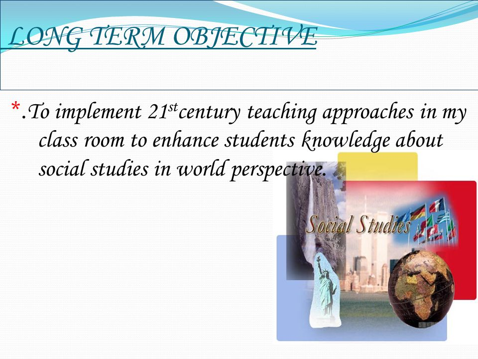 LONG TERM OBJECTIVE *. To implement 21 st century teaching approaches in my class room to enhance students knowledge about social studies in world per